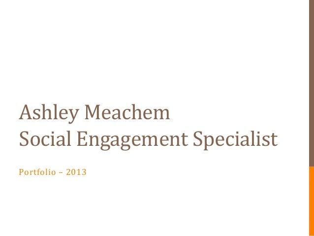 Ashley MeachemSocial Engagement SpecialistPortfolio – 2013
