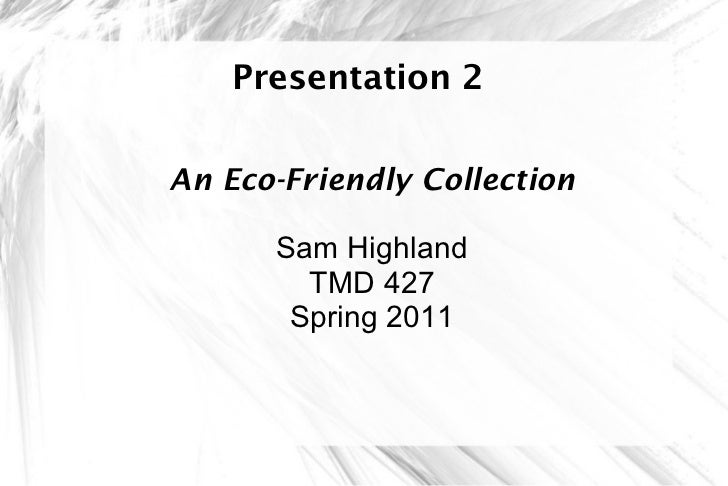 Presentation 2 An Eco-Friendly Collection Sam Highland TMD 427 Spring 2011