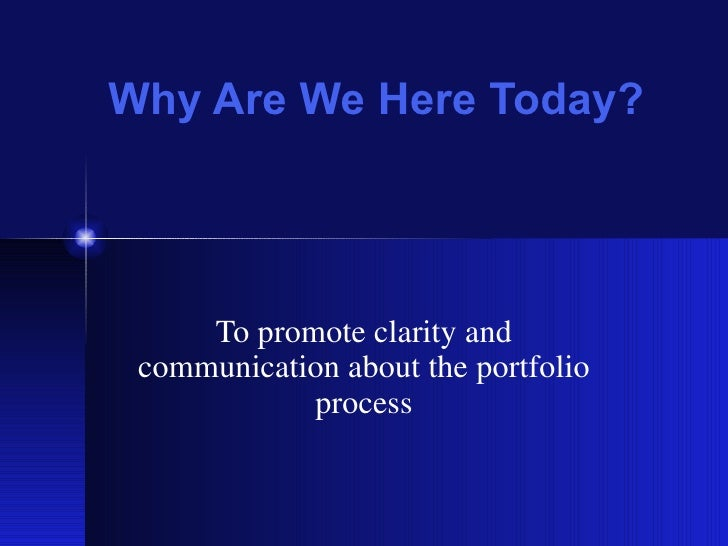 Why Are We Here Today? To promote clarity and communication about the portfolio process