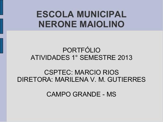 ESCOLA MUNICIPAL NERONE MAIOLINO PORTFÓLIO ATIVIDADES 1° SEMESTRE 2013 CSPTEC: MARCIO RIOS DIRETORA: MARILENA V. M. GUTIER...