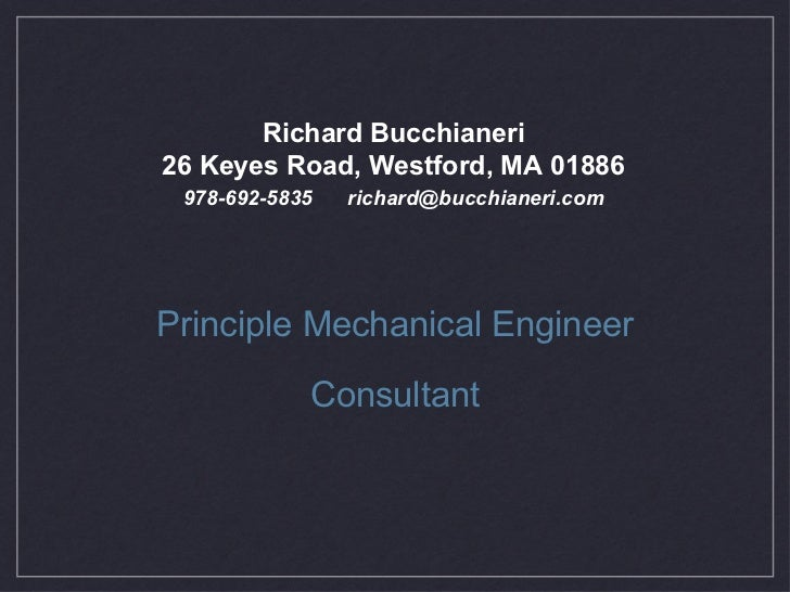 <ul><li>Principle Mechanical Engineer </li></ul><ul><li>Consultant </li></ul>Richard Bucchianeri 26 Keyes Road, Westford, ...