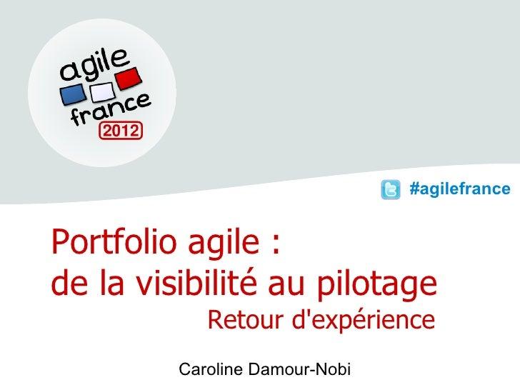 #agilefrancePortfolio agile :de la visibilité au pilotage            Retour dexpérience         Caroline Damour-Nobi