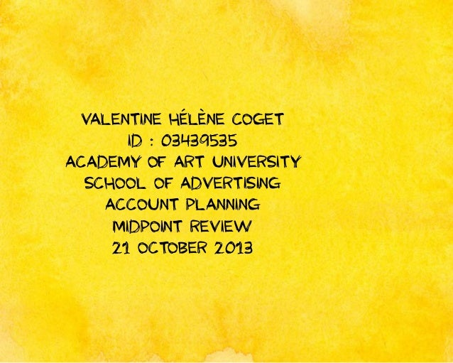 Valentine Hélène Coget ID : 03439535 Academy of Art University School of Advertising Account Planning Midpoint Review 21 O...
