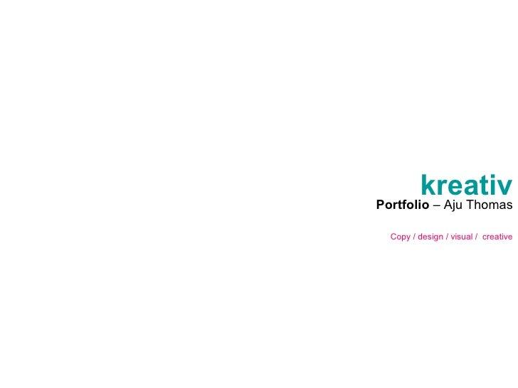 kreativ Portfolio  – Aju Thomas Copy / design / visual /  creative