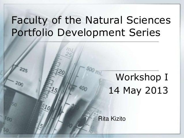 Faculty of the Natural Sciences Portfolio Development Series Workshop I 14 May 2013 Rita Kizito