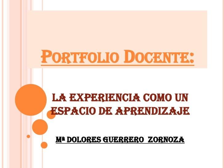 PORTFOLIO DOCENTE: La experiencia como un espacio de aprendizaje Mª DOLORES GUERRERO ZORNOZA
