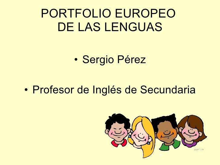 PORTFOLIO EUROPEO  DE LAS LENGUAS <ul><li>Sergio Pérez </li></ul><ul><li>Profesor de Inglés de Secundaria </li></ul>