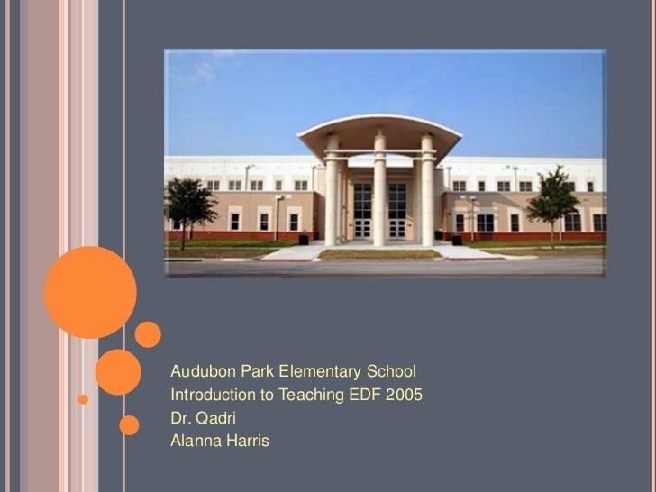 Audubon Park Elementary SchoolIntroduction to Teaching EDF 2005Dr. QadriAlanna Harris