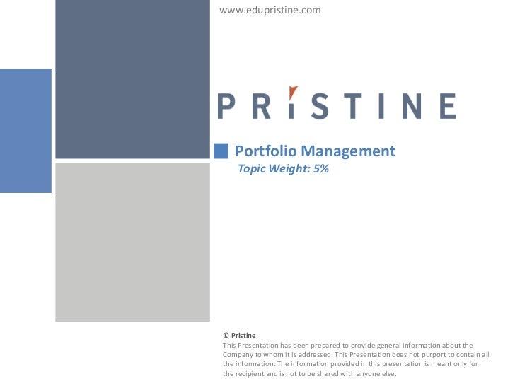 www.edupristine.com   Portfolio Management    Topic Weight: 5%© PristineThis Presentation has been prepared to provide gen...