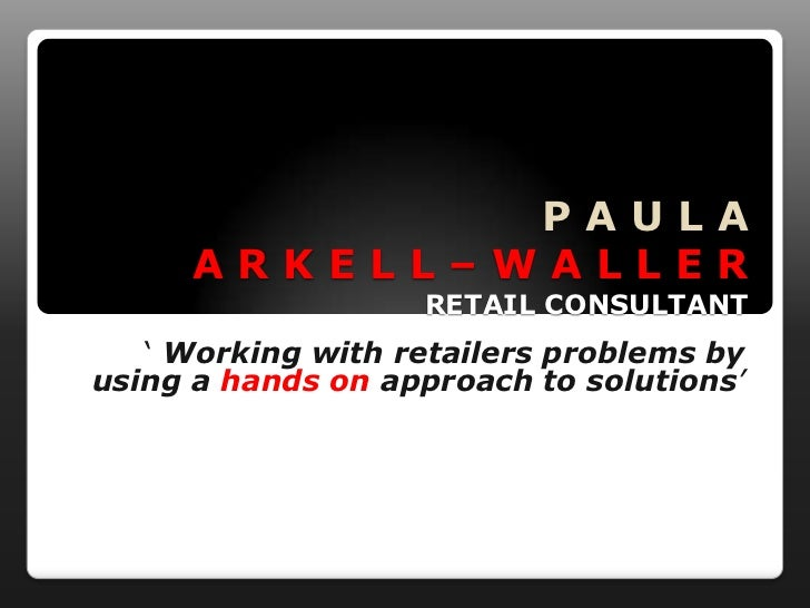 PAULA     ARKELL–WALLER                   RETAIL CONSULTANT   ' Working with retailers problems byusing a hands on approac...
