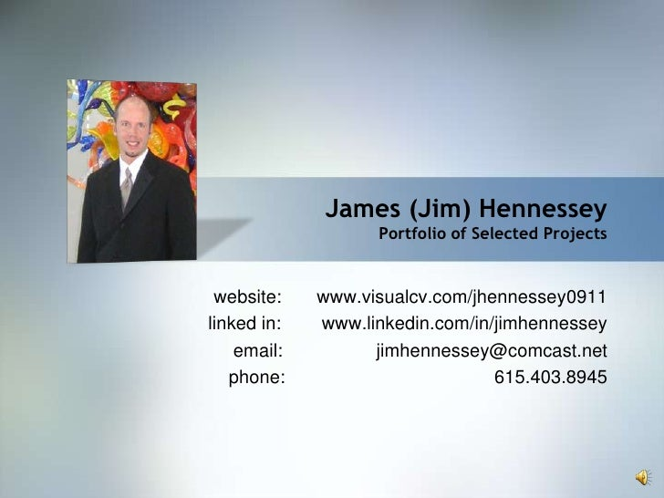James (Jim) Hennessey                    Portfolio of Selected Projects    website:    www.visualcv.com/jhennessey0911 lin...