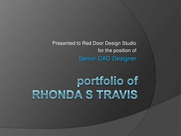 Presented to Red Door Design Studio<br /> for the position of<br />Senior CAD Designer<br />portfolio ofRhonda S Travis<br />