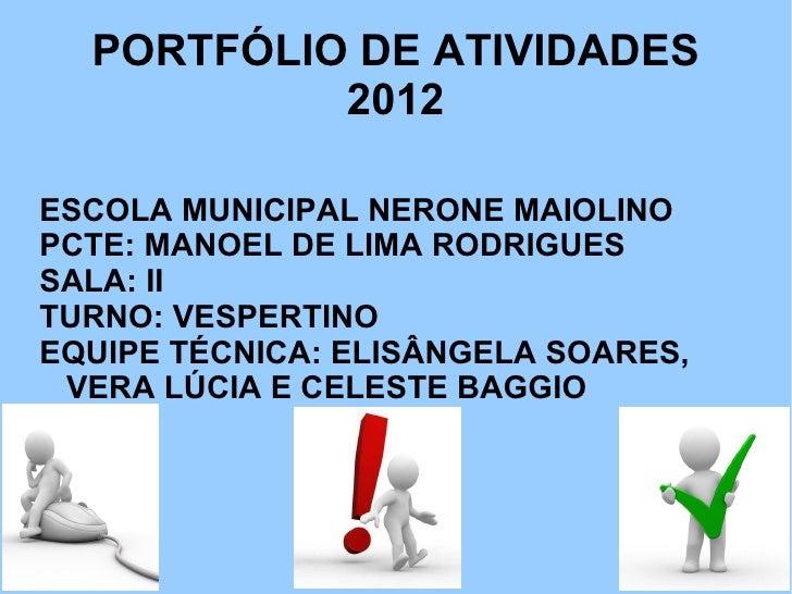 PORTFÓLIO DE ATIVIDADES           2012ESCOLA MUNICIPAL NERONE MAIOLINOPCTE: MANOEL DE LIMA RODRIGUESSALA: IITURNO: VESPERT...