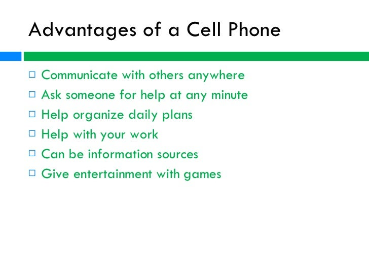advantages of cellular phones Today, more than ever before, a business needs to be able to communicate with its employees in a timely fashion some businesses also provide cell phones to their employees so that they can.