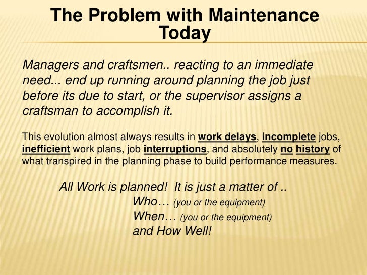 The Problem with Maintenance Today <br />Managers and craftsmen.. reacting to an immediate need... end up running around p...