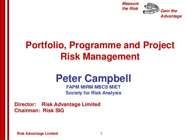 Gain the Advantage Measure the Risk Peter Campbell FAPM MIRM MBCS MIET Society for Risk Analysis Director: Risk Advantage ...