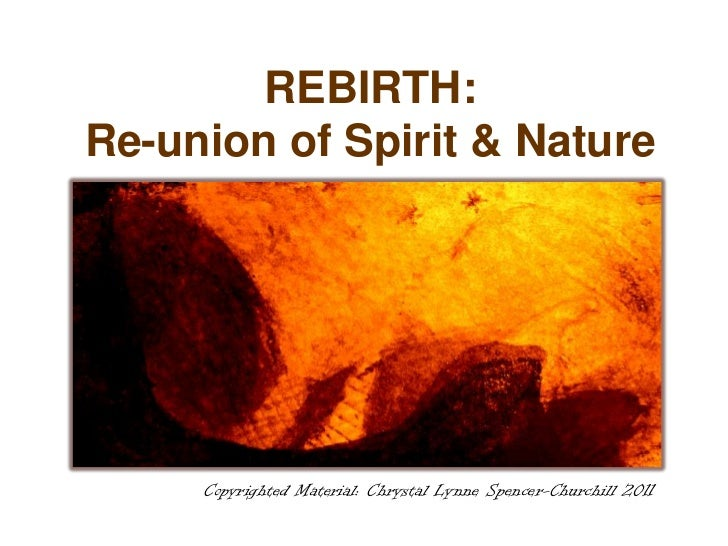 REBIRTH:Re-union of Spirit & Nature     Copyrighted Material: Chrystal Lynne Spencer-Churchill 2011