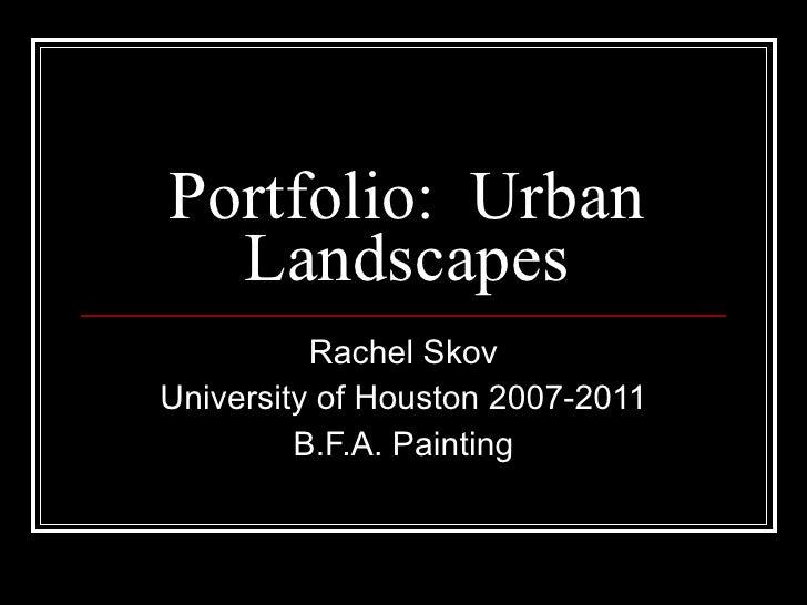Portfolio:  Urban Landscapes Rachel Skov University of Houston 2007-2011 B.F.A. Painting