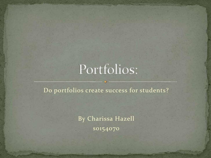 Do portfolios create success for students?<br />By Charissa Hazell<br />s0154070<br /> Portfolios:<br />