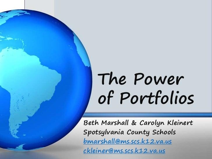 The Power    of PortfoliosBeth Marshall & Carolyn KleinertSpotsylvania County Schoolsbmarshall@ms.scs.k12.va.usckleiner@ms...
