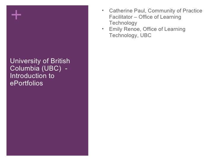 University of British Columbia (UBC) - Introduction to ePortfolios <ul><ul><li>Catherine Paul, Community of Practice Faci...