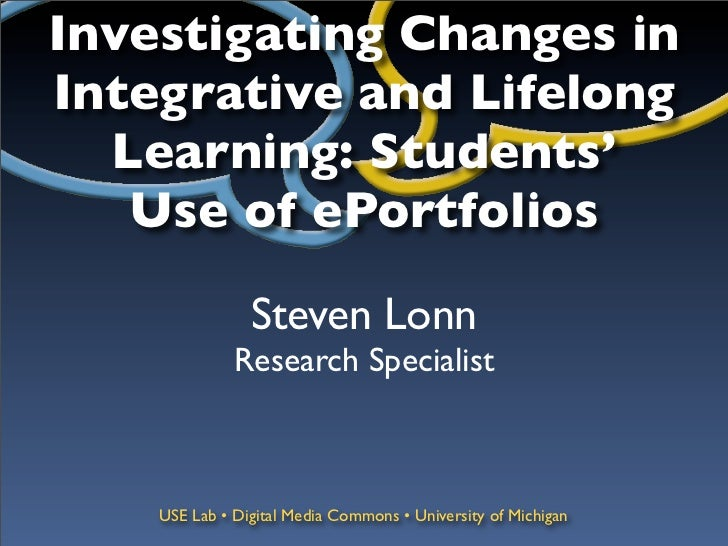 Investigating Changes inIntegrative and Lifelong  Learning: Students'   Use of ePortfolios                Steven Lonn     ...