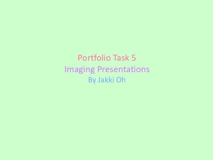 Portfolio Task 5Imaging Presentations     By Jakki Oh
