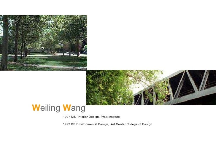 W eiling  W ang     1997 MS  Interior Design, Pratt Institute 1992 BS Environmental Design,  Art Center College of Design ...