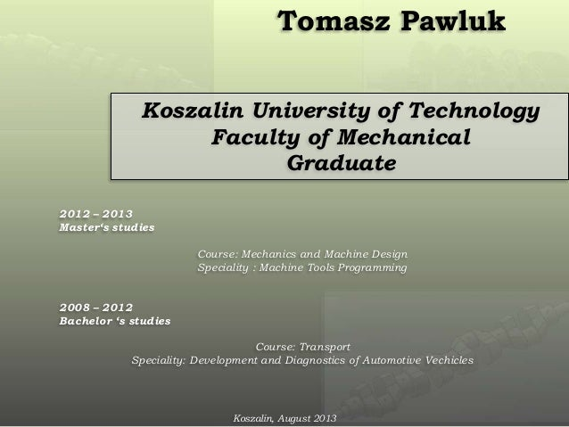 Tomasz Pawluk Koszalin University of Technology Faculty of Mechanical Graduate 2012 – 2013 Master's studies Course: Mechan...