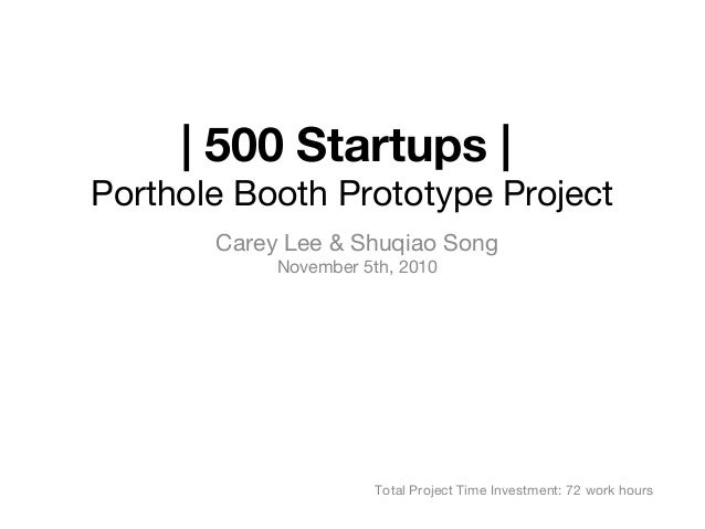 | 500 Startups | Porthole Booth Prototype Project Carey Lee & Shuqiao Song November 5th, 2010 Total Project Time Investmen...