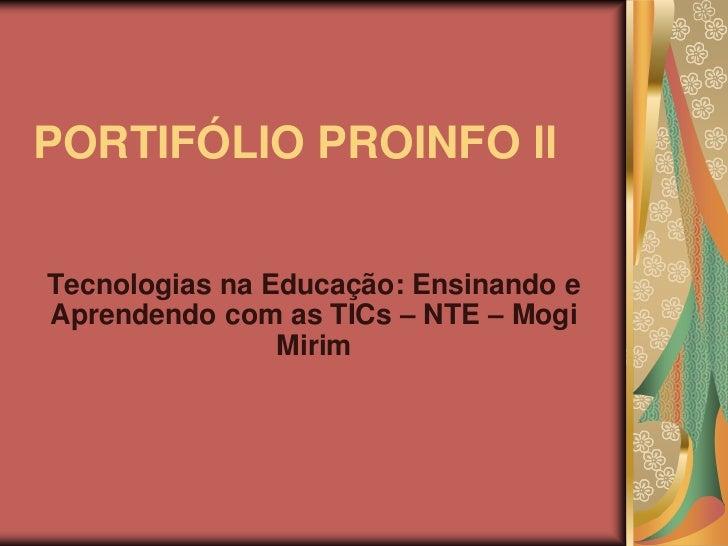 PORTIFÓLIO PROINFO llTecnologias na Educação: Ensinando eAprendendo com as TICs – NTE – Mogi                Mirim