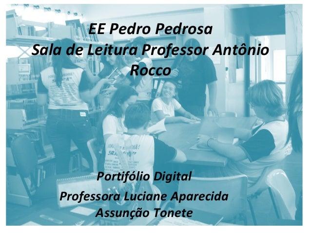 EE Pedro Pedrosa Sala de Leitura Professor Antônio Rocco Portifólio Digital Professora Luciane Aparecida Assunção Tonete