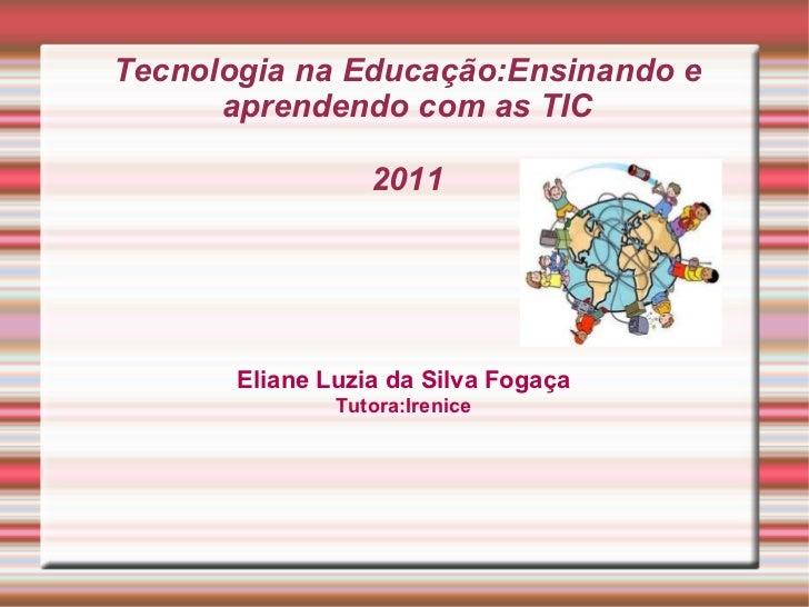 Tecnologia na Educação:Ensinando e aprendendo com as TIC 2011 Eliane Luzia da Silva Fogaça Tutora:Irenice