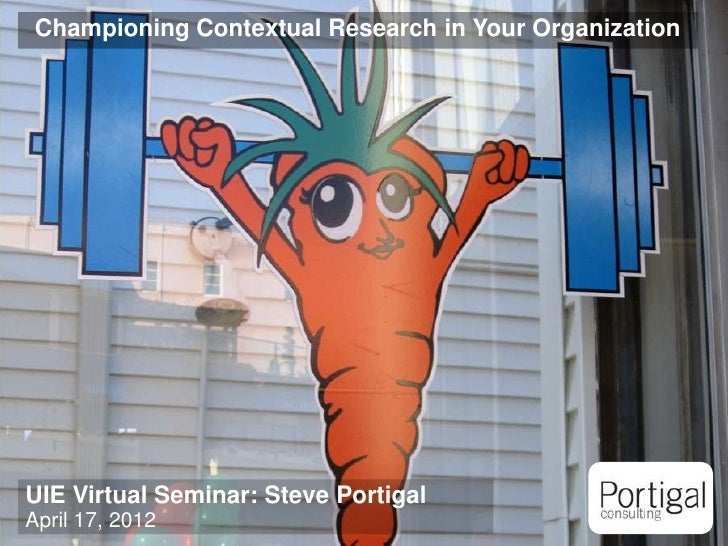 Championing Contextual Research in Your OrganizationUIE Virtual Seminar: Steve PortigalApril 17, 20121