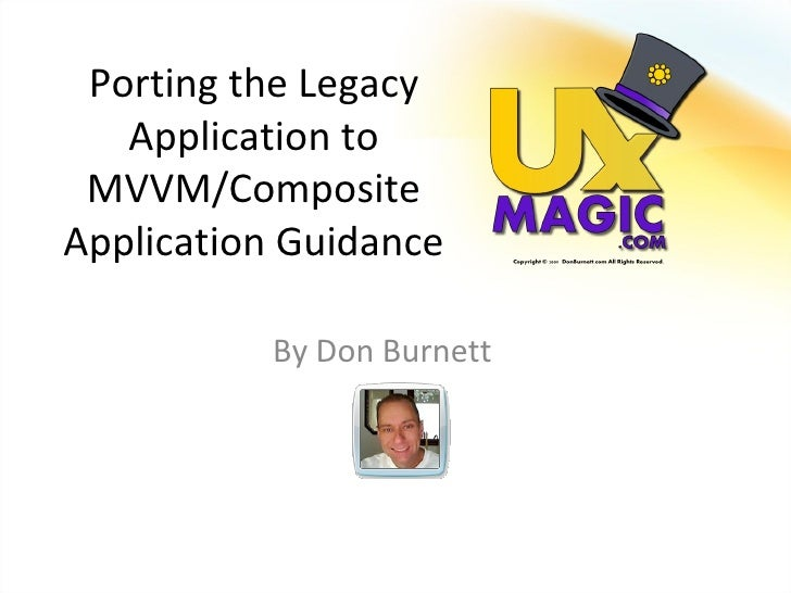 Porting the Legacy    Application to  MVVM/Composite Application Guidance             By Don Burnett