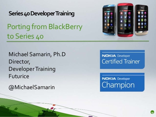 Series 40 DeveloperTrainingPorting from BlackBerryto Series 40Michael Samarin, Ph.DDirector,Developer TrainingFuturice@Mic...