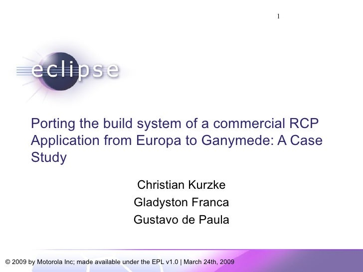 Porting the build system of a commercial RCP Application from Europa to Ganymede: A Case Study Christian Kurzke Gladyston ...