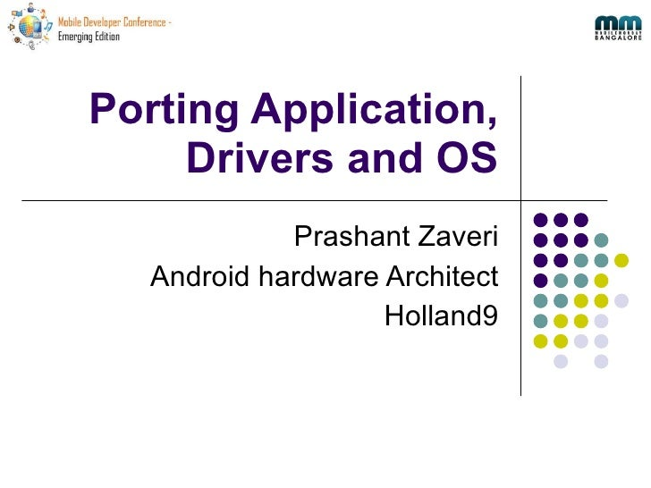 Porting Application, Drivers and OS Prashant Zaveri Android hardware Architect Holland9