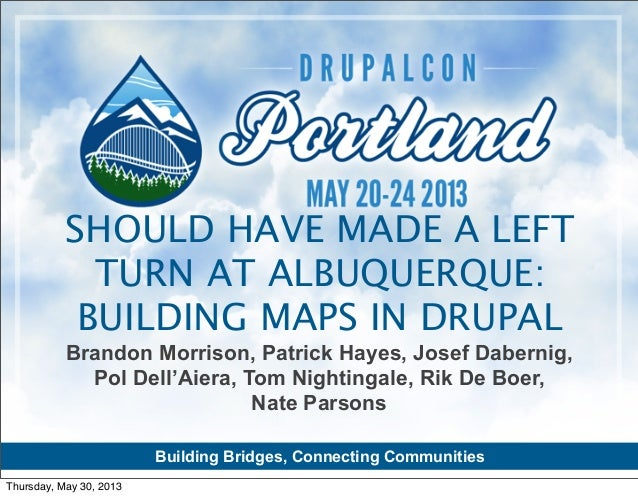 SHOULD HAVE MADE A LEFT TURN AT ALBUQUERQUE: BUILDING MAPS IN DRUPAL