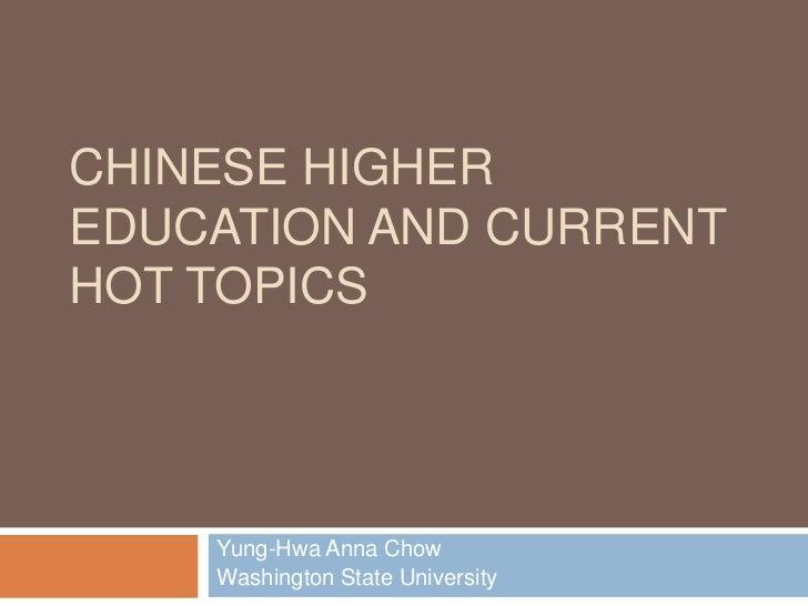 CHINESE HIGHEREDUCATION AND CURRENTHOT TOPICS    Yung-Hwa Anna Chow    Washington State University