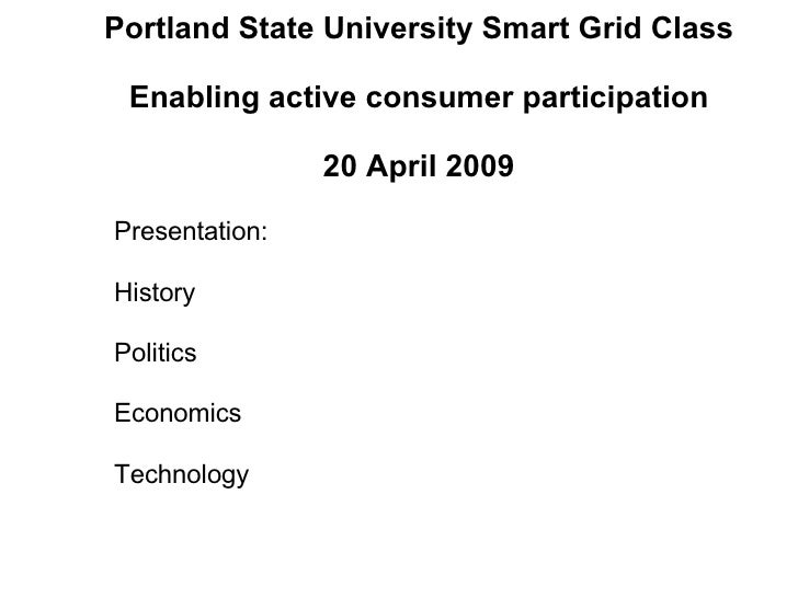 Portland State University Smart Grid Class Enabling active consumer participation 20 April 2009 Presentation: History  Pol...