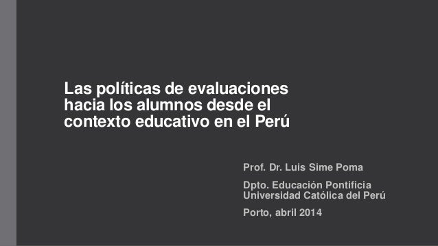 Las políticas de evaluaciones hacia los alumnos desde el contexto educativo en el Perú Prof. Dr. Luis Sime Poma Dpto. Educ...