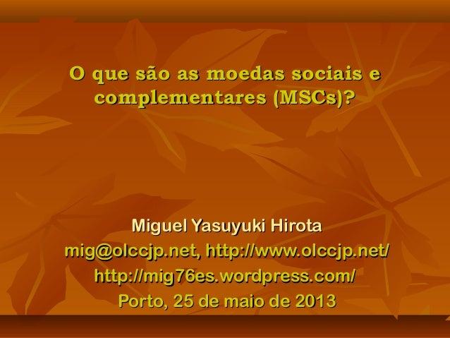 O que são as moedas sociais eO que são as moedas sociais ecomplementares (MSCs)?complementares (MSCs)?Miguel Yasuyuki Hiro...