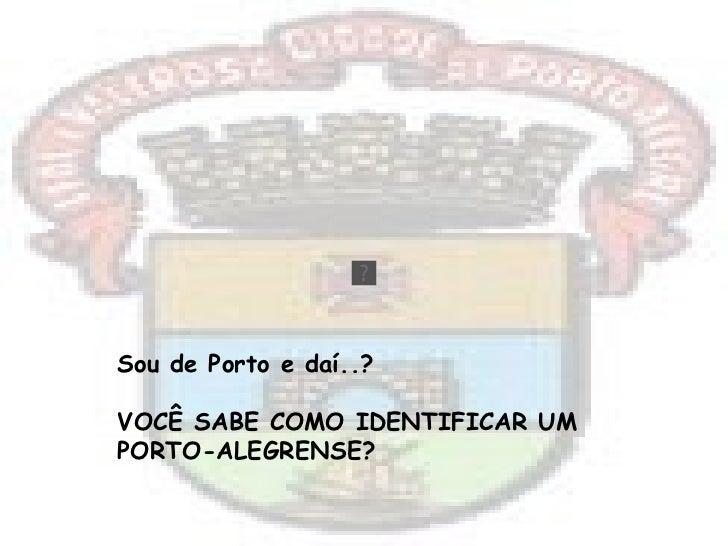 Sou de Porto e daí..? VOCÊ SABE COMO IDENTIFICAR UM  PORTO-ALEGRENSE?
