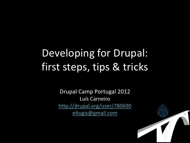Developing for Drupal:first steps, tips & tricks    Drupal Camp Portugal 2012             Luís Carneiro    http://drupal.o...