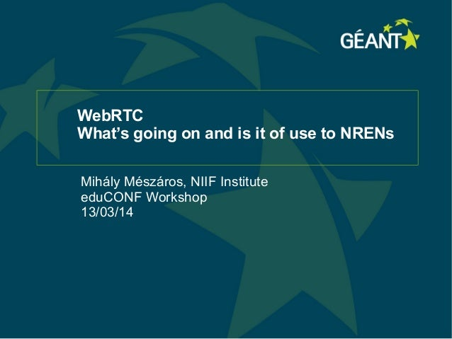 WebRTC What's going on and is it of use to NRENs Mihály Mészáros, NIIF Institute eduCONF Workshop 13/03/14