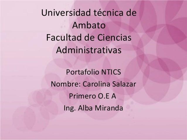 Universidad técnica de Ambato Facultad de Ciencias Administrativas Portafolio NTICS Nombre: Carolina Salazar Primero O.E A...