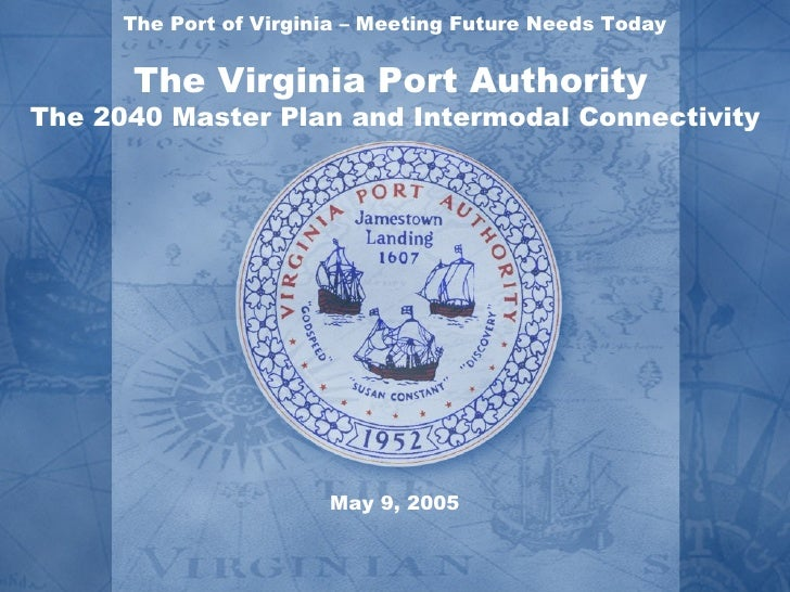 The Port of Virginia – Meeting Future Needs Today      The Virginia Port AuthorityThe 2040 Master Plan and Intermodal Conn...