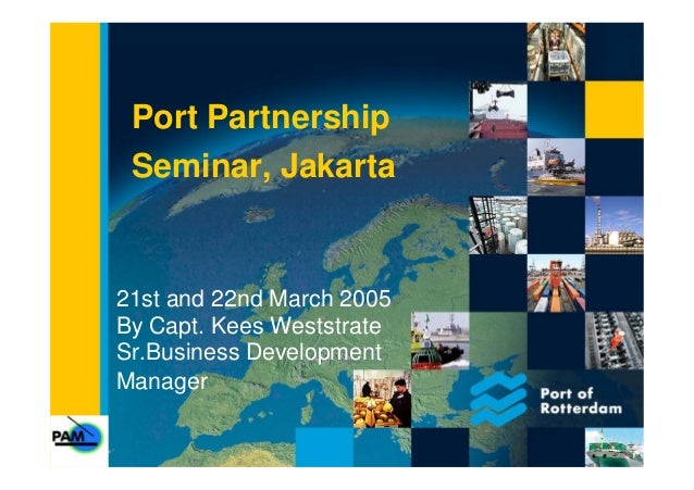 Port Partnership Seminar, Jakarta 21st and 22nd March 2005 By Capt. Kees Weststrate Sr.Business Development Manager
