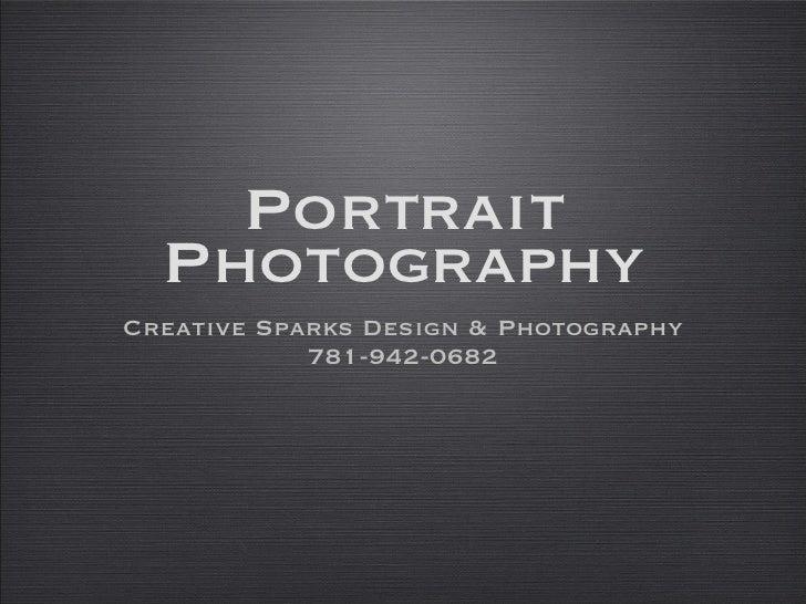 Portrait Photography <ul><li>Creative Sparks Design & Photography </li></ul><ul><li>781-942-0682 </li></ul>